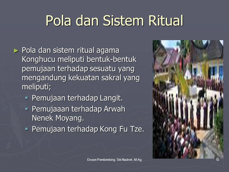Dosen Pembimbing: Siti Nadroh, M.Ag12 Pola dan Sistem Ritual ► Pola dan sistem ritual agama Konghucu meliputi bentuk-bentuk pemujaan terhadap sesuatu