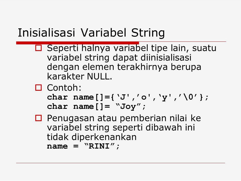 Inisialisasi Variabel String  Seperti halnya variabel tipe lain, suatu variabel string dapat diinisialisasi dengan elemen terakhirnya berupa karakter NULL.
