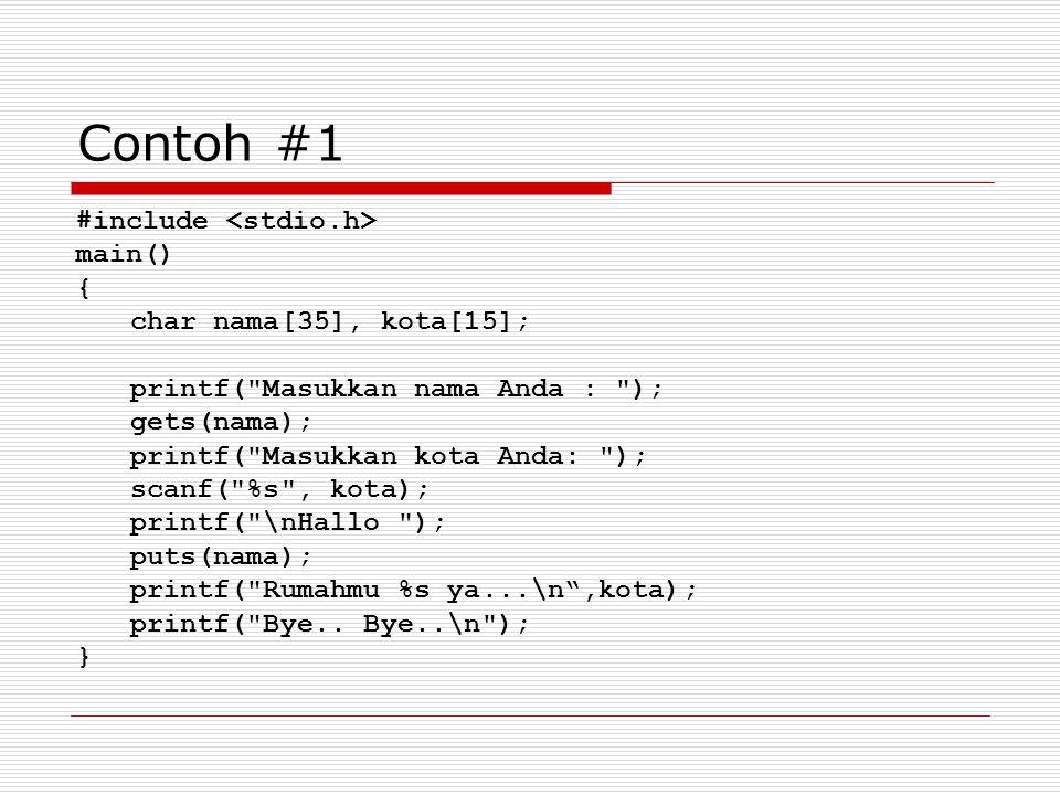 Contoh #1 #include main() { char nama[35], kota[15]; printf( Masukkan nama Anda : ); gets(nama); printf( Masukkan kota Anda: ); scanf( %s , kota); printf( \nHallo ); puts(nama); printf( Rumahmu %s ya...\n ,kota); printf( Bye..