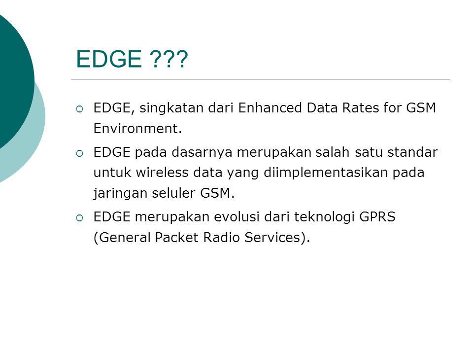 EDGE ???  EDGE, singkatan dari Enhanced Data Rates for GSM Environment.  EDGE pada dasarnya merupakan salah satu standar untuk wireless data yang di