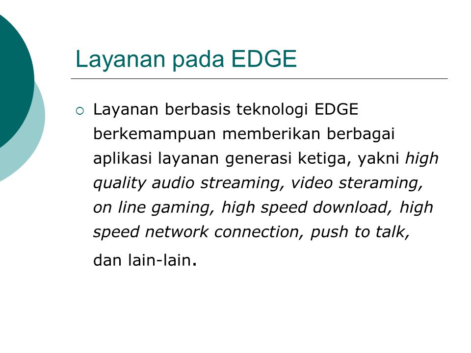 Layanan pada EDGE  Layanan berbasis teknologi EDGE berkemampuan memberikan berbagai aplikasi layanan generasi ketiga, yakni high quality audio streaming, video steraming, on line gaming, high speed download, high speed network connection, push to talk, dan lain-lain.