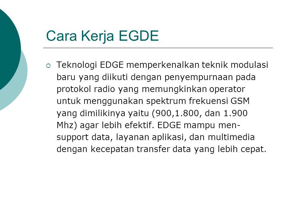 Cara Kerja EGDE  Teknologi EDGE memperkenalkan teknik modulasi baru yang diikuti dengan penyempurnaan pada protokol radio yang memungkinkan operator untuk menggunakan spektrum frekuensi GSM yang dimilikinya yaitu (900,1.800, dan 1.900 Mhz) agar lebih efektif.