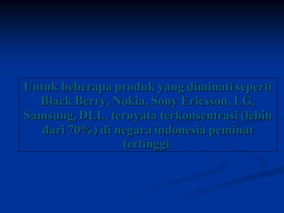 Untuk beberapa produk yang diminati seperti Black Berry, Nokia, Sony Ericsson, LG, Samsung, DLL.