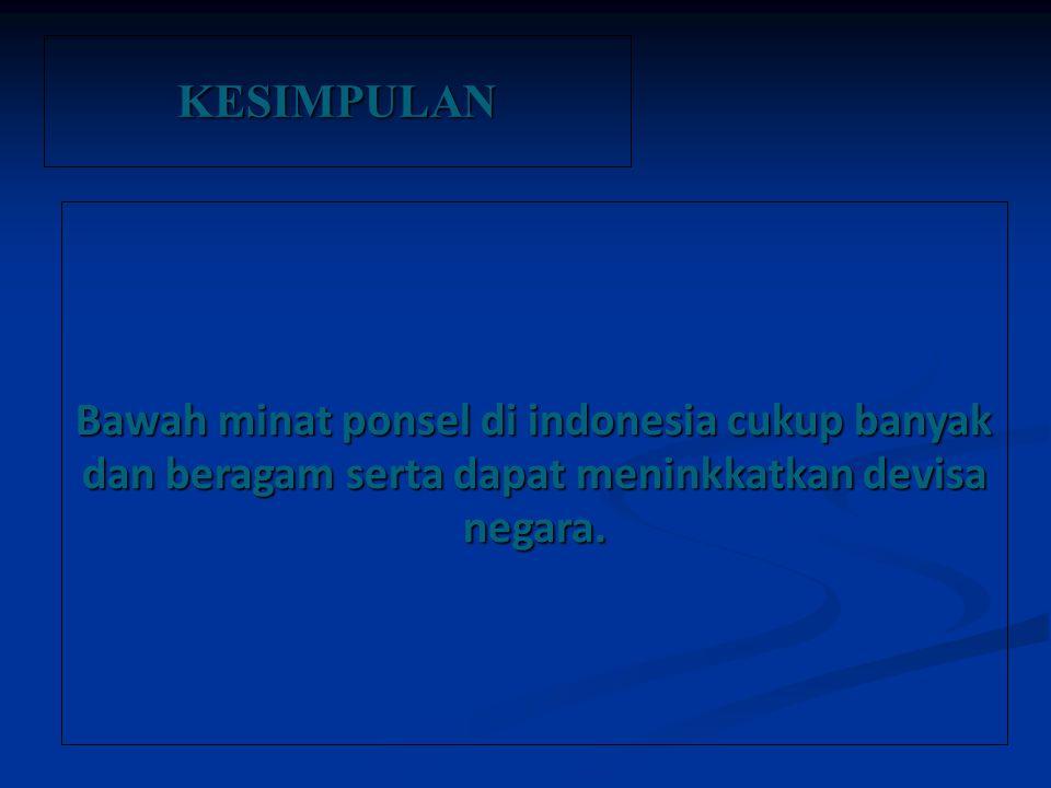 KESIMPULAN Bawah minat ponsel di indonesia cukup banyak dan beragam serta dapat meninkkatkan devisa negara.