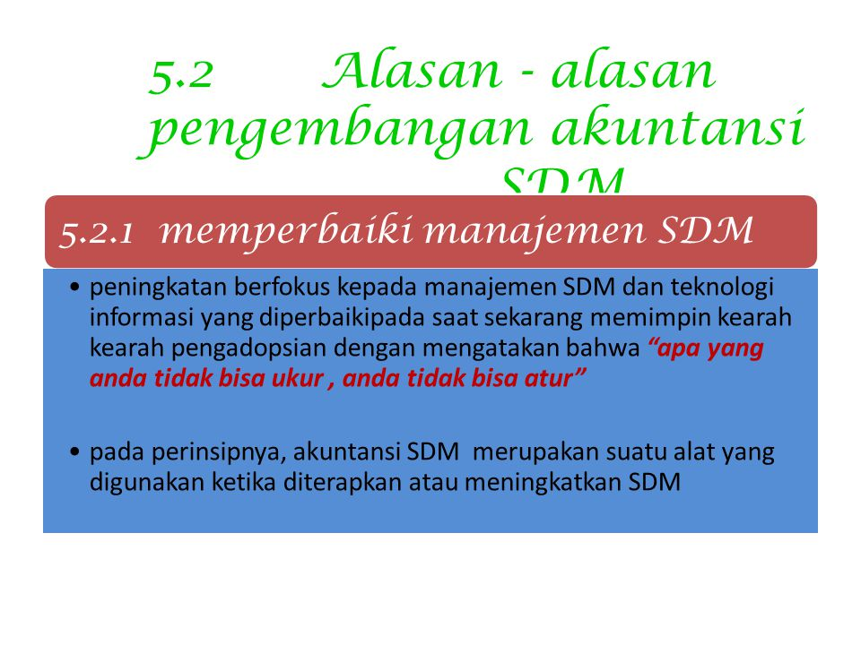 5.2Alasan - alasan pengembangan akuntansi SDM 5.2.1 memperbaiki manajemen SDM peningkatan berfokus kepada manajemen SDM dan teknologi informasi yang diperbaikipada saat sekarang memimpin kearah kearah pengadopsian dengan mengatakan bahwa apa yang anda tidak bisa ukur, anda tidak bisa atur pada perinsipnya, akuntansi SDM merupakan suatu alat yang digunakan ketika diterapkan atau meningkatkan SDM