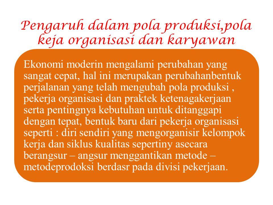 Pengaruh dalam pola produksi,pola keja organisasi dan karyawan Ekonomi moderin mengalami perubahan yang sangat cepat, hal ini merupakan perubahanbentu