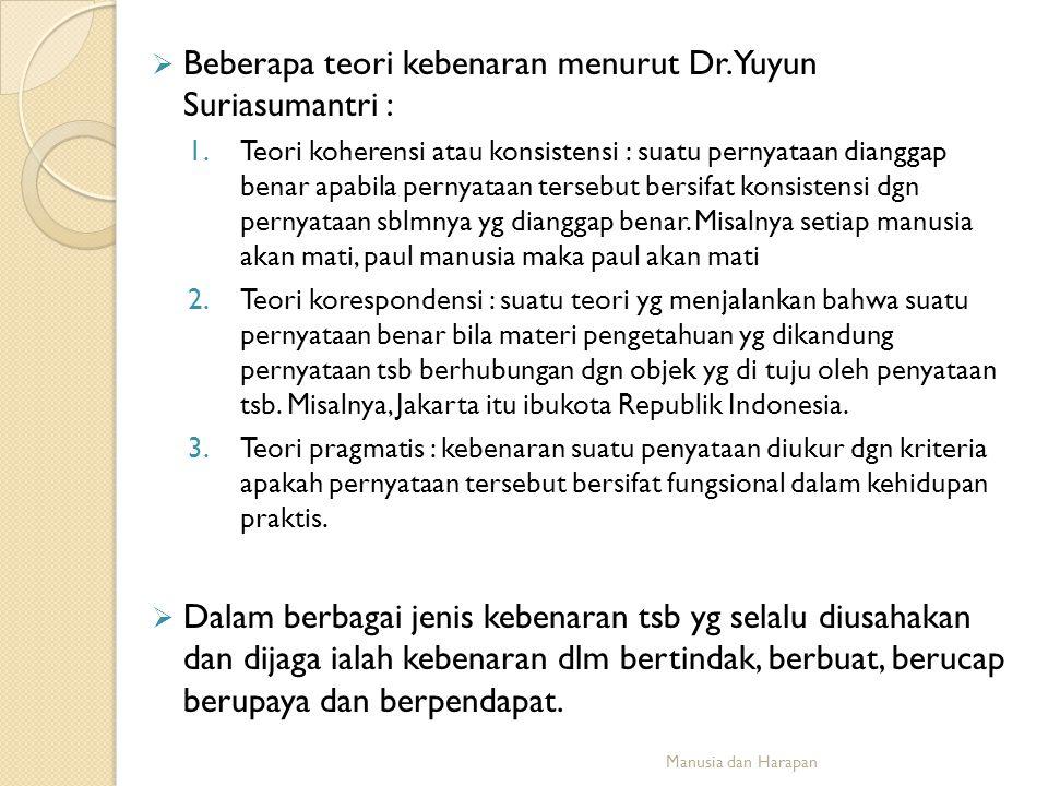  Beberapa teori kebenaran menurut Dr. Yuyun Suriasumantri : 1.Teori koherensi atau konsistensi : suatu pernyataan dianggap benar apabila pernyataan t