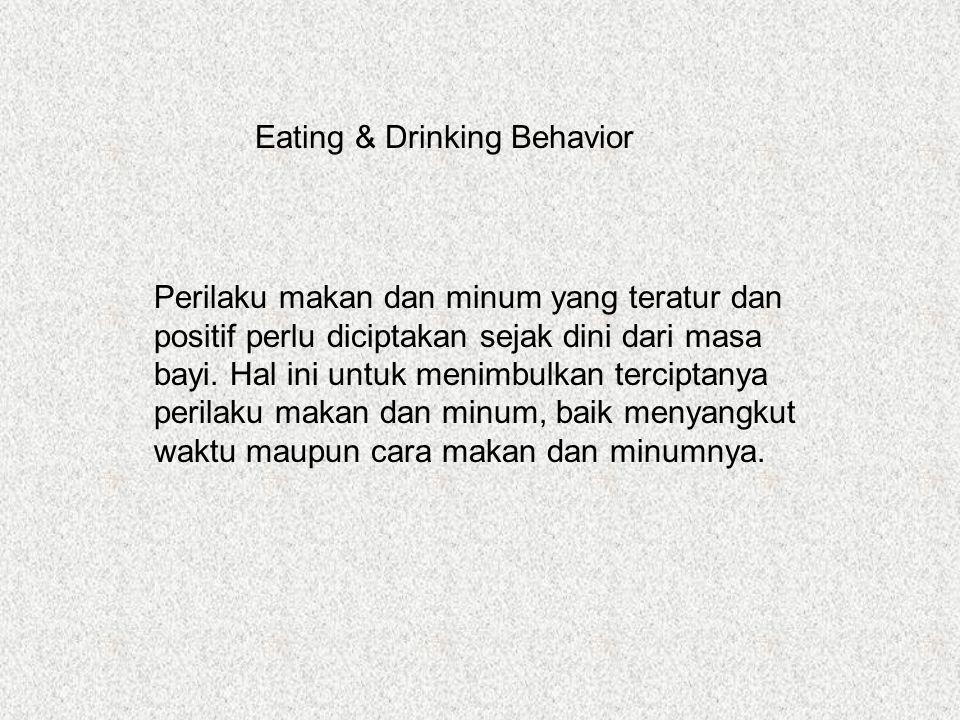 Eating & Drinking Behavior Perilaku makan dan minum yang teratur dan positif perlu diciptakan sejak dini dari masa bayi.