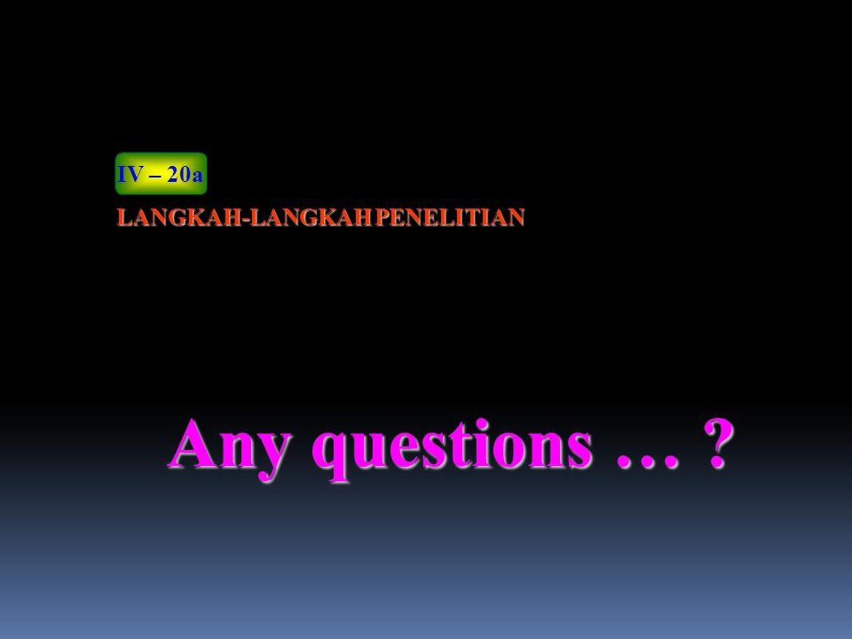Any questions … ? LANGKAH-LANGKAH PENELITIAN IV – 20a