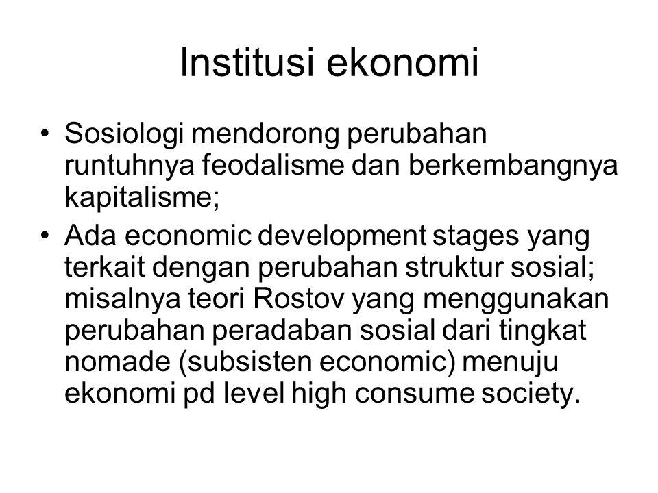 Institusi ekonomi Sosiologi mendorong perubahan runtuhnya feodalisme dan berkembangnya kapitalisme; Ada economic development stages yang terkait denga