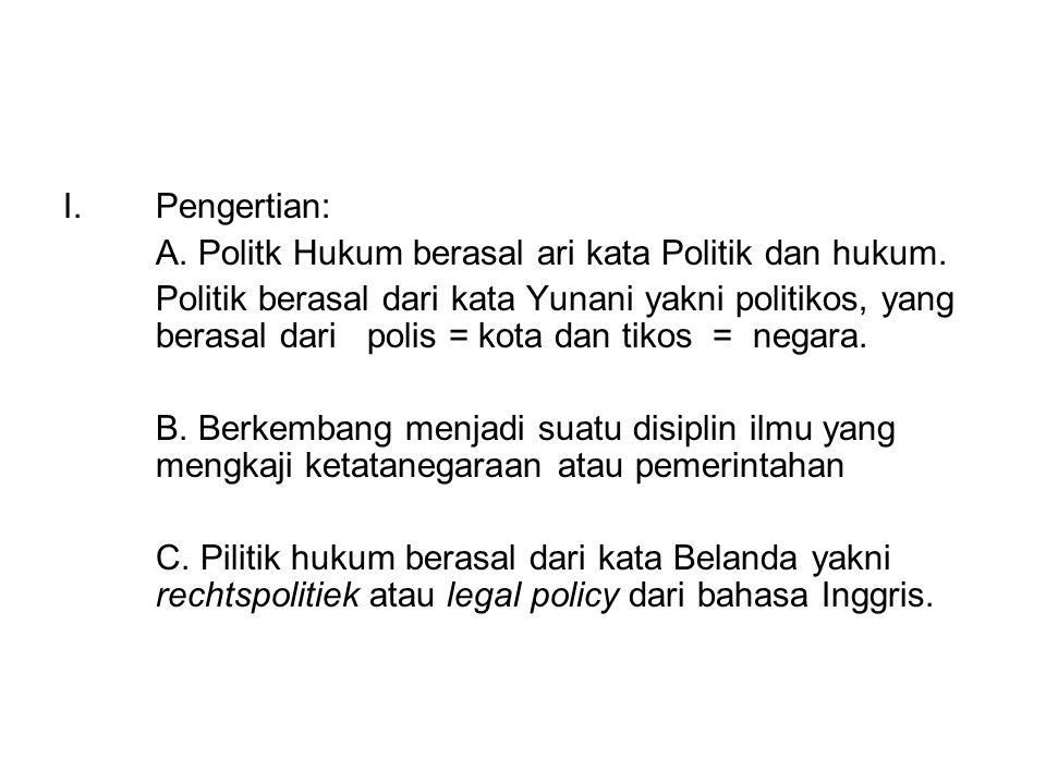 I.Pengertian: A. Politk Hukum berasal ari kata Politik dan hukum. Politik berasal dari kata Yunani yakni politikos, yang berasal dari polis = kota dan