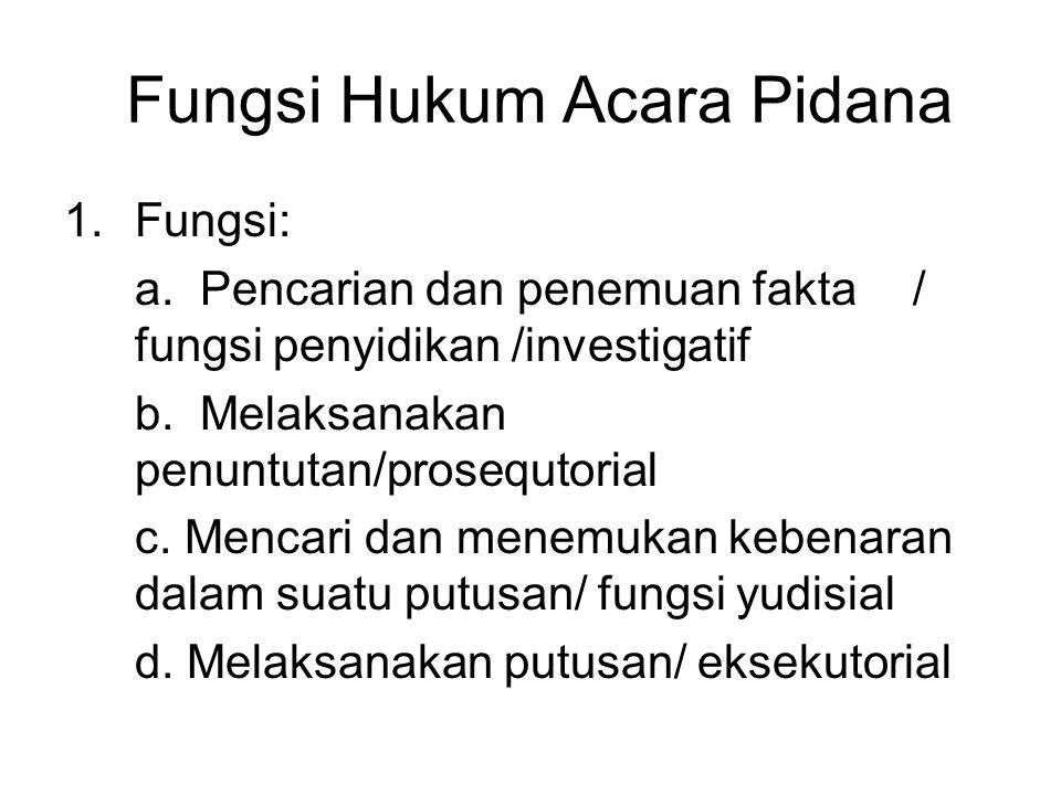 Fungsi Hukum Acara Pidana 1.Fungsi: a. Pencarian dan penemuan fakta / fungsi penyidikan /investigatif b. Melaksanakan penuntutan/prosequtorial c. Menc