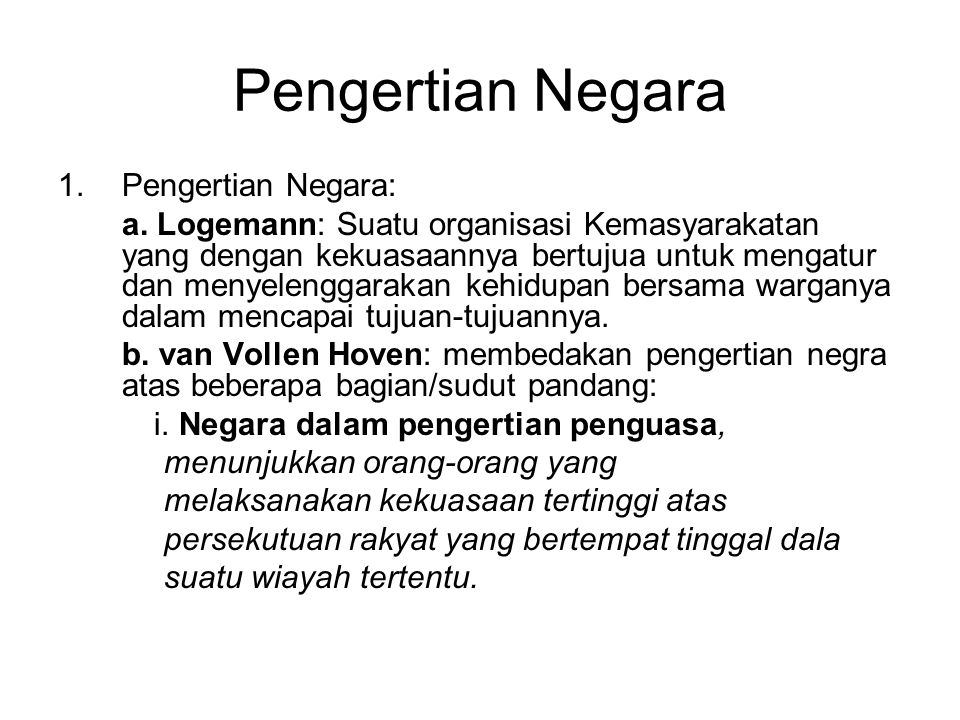 Pengertian Negara 1.Pengertian Negara: a. Logemann: Suatu organisasi Kemasyarakatan yang dengan kekuasaannya bertujua untuk mengatur dan menyelenggara