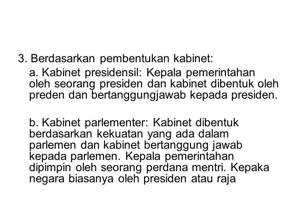 3. Berdasarkan pembentukan kabinet: a. Kabinet presidensil: Kepala pemerintahan oleh seorang presiden dan kabinet dibentuk oleh preden dan bertanggung