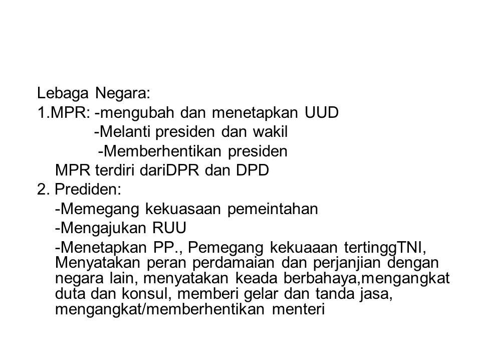 Lebaga Negara: 1.MPR: -mengubah dan menetapkan UUD -Melanti presiden dan wakil -Memberhentikan presiden MPR terdiri dariDPR dan DPD 2. Prediden: -Meme