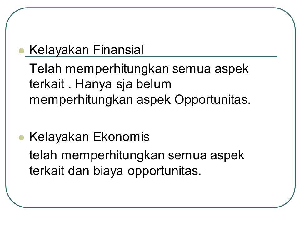 Kelayakan Finansial Telah memperhitungkan semua aspek terkait. Hanya sja belum memperhitungkan aspek Opportunitas. Kelayakan Ekonomis telah memperhitu