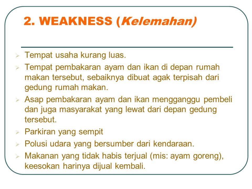 2. WEAKNESS (Kelemahan)  Tempat usaha kurang luas.  Tempat pembakaran ayam dan ikan di depan rumah makan tersebut, sebaiknya dibuat agak terpisah da