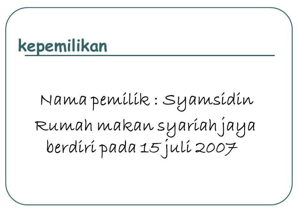 kepemilikan Nama pemilik : Syamsidin Rumah makan syariah jaya berdiri pada 15 juli 2007