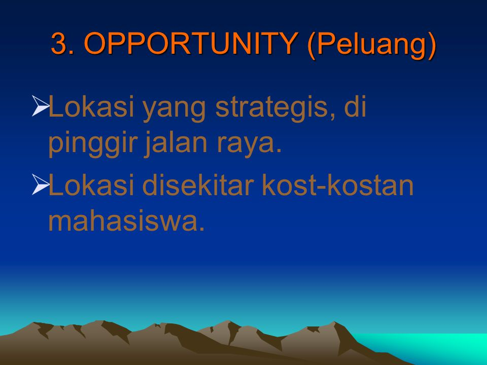3. OPPORTUNITY (Peluang)  Lokasi yang strategis, di pinggir jalan raya.  Lokasi disekitar kost-kostan mahasiswa.