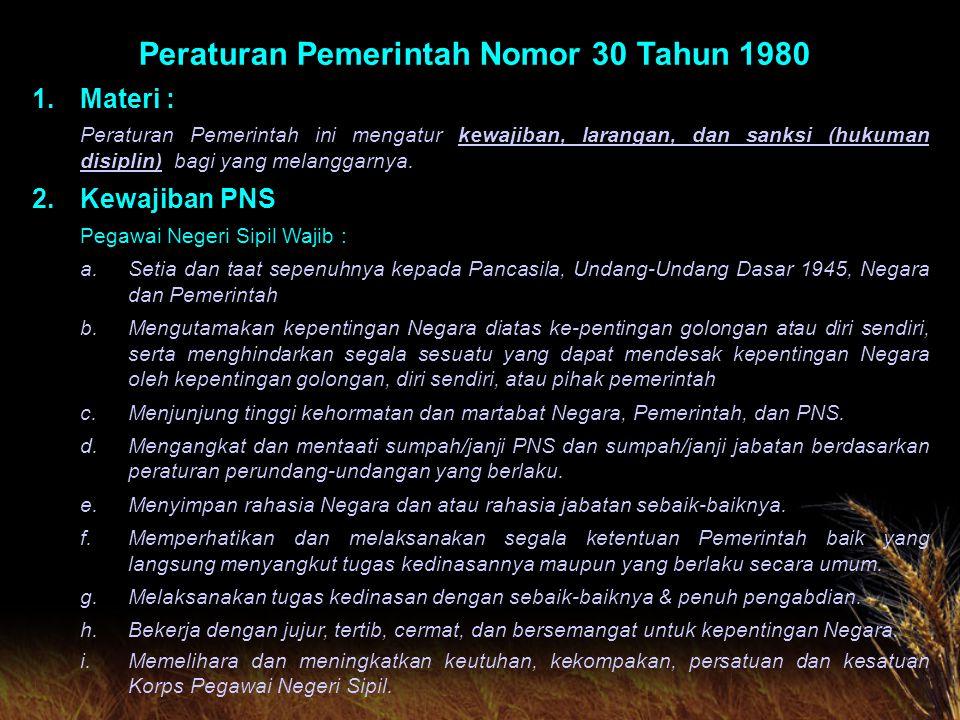 Peraturan Pemerintah Nomor 30 Tahun 1980 1.Materi : Peraturan Pemerintah ini mengatur kewajiban, larangan, dan sanksi (hukuman disiplin) bagi yang melanggarnya.