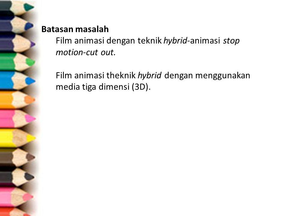 Batasan masalah Film animasi dengan teknik hybrid-animasi stop motion-cut out. Film animasi theknik hybrid dengan menggunakan media tiga dimensi (3D).