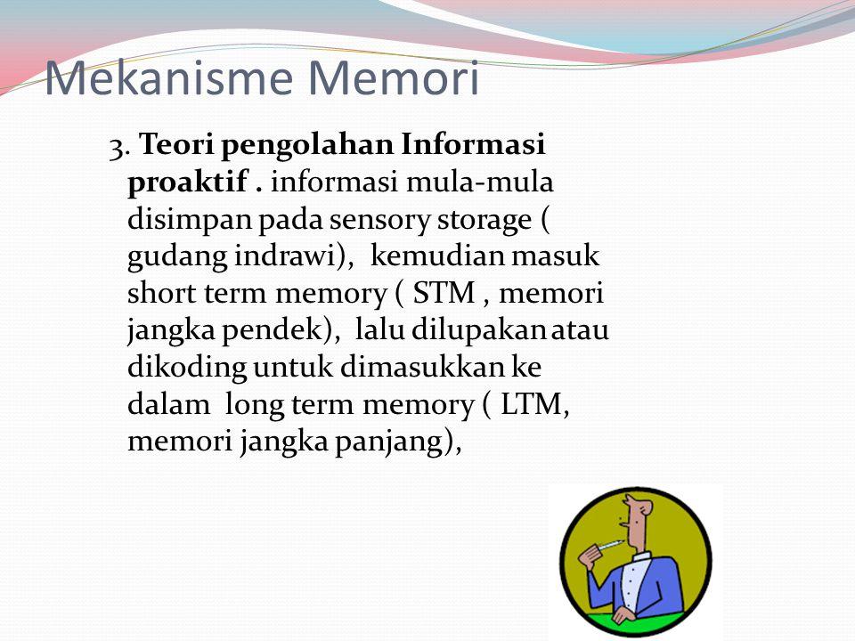 Mekanisme Memori 3. Teori pengolahan Informasi proaktif. informasi mula-mula disimpan pada sensory storage ( gudang indrawi), kemudian masuk short ter
