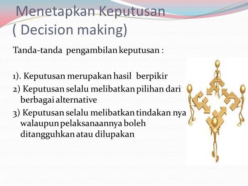 Menetapkan Keputusan ( Decision making) Tanda-tanda pengambilan keputusan : 1). Keputusan merupakan hasil berpikir 2) Keputusan selalu melibatkan pili
