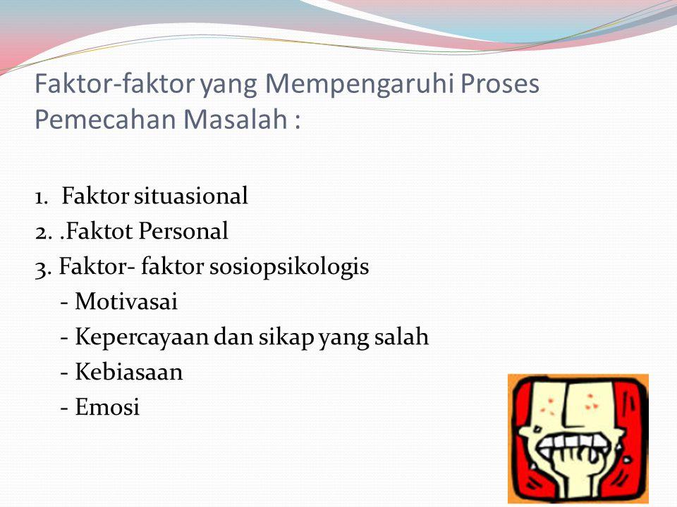 Faktor-faktor yang Mempengaruhi Proses Pemecahan Masalah : 1. Faktor situasional 2..Faktot Personal 3. Faktor- faktor sosiopsikologis - Motivasai - Ke