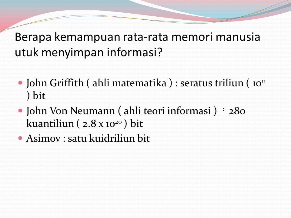 Berapa kemampuan rata-rata memori manusia utuk menyimpan informasi? John Griffith ( ahli matematika ) : seratus triliun ( 10 11 ) bit John Von Neumann