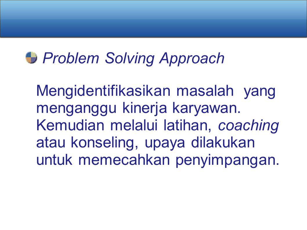 Problem Solving Approach Mengidentifikasikan masalah yang menganggu kinerja karyawan. Kemudian melalui latihan, coaching atau konseling, upaya dilakuk
