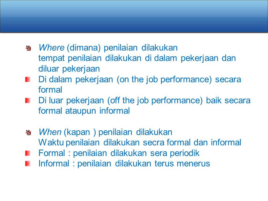 Where (dimana) penilaian dilakukan tempat penilaian dilakukan di dalam pekerjaan dan diluar pekerjaan Di dalam pekerjaan (on the job performance) seca