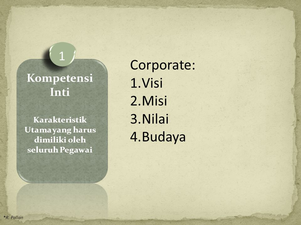 *R. Pallan Corporate: 1.Visi 2.Misi 3.Nilai 4.Budaya 1 Kompetensi Inti Karakteristik Utama yang harus dimiliki oleh seluruh Pegawai
