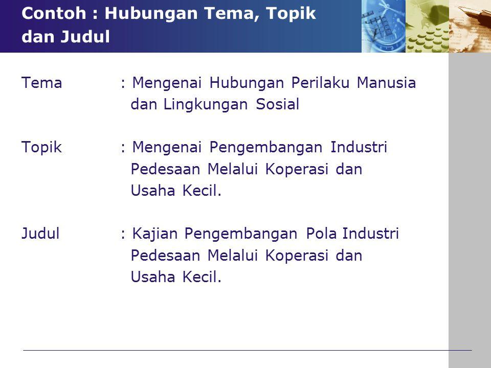 Contoh : Hubungan Tema, Topik dan Judul Tema : Mengenai Hubungan Perilaku Manusia dan Lingkungan Sosial Topik : Mengenai Pengembangan Industri Pedesaa