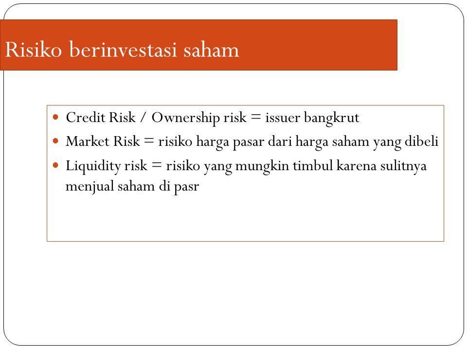 Risiko berinvestasi saham Credit Risk / Ownership risk = issuer bangkrut Market Risk = risiko harga pasar dari harga saham yang dibeli Liquidity risk