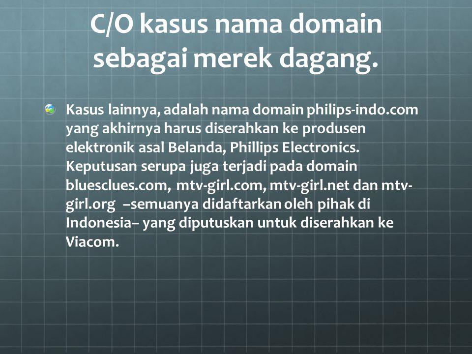 C/O kasus nama domain sebagai merek dagang. Kasus lainnya, adalah nama domain philips-indo.com yang akhirnya harus diserahkan ke produsen elektronik a
