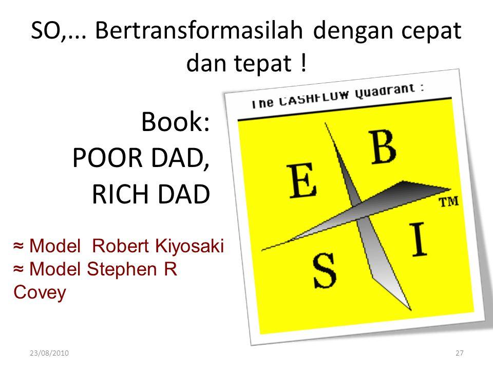 ≈ Model Robert Kiyosaki ≈ Model Stephen R Covey SO,... Bertransformasilah dengan cepat dan tepat ! Book: POOR DAD, RICH DAD 23/08/201027