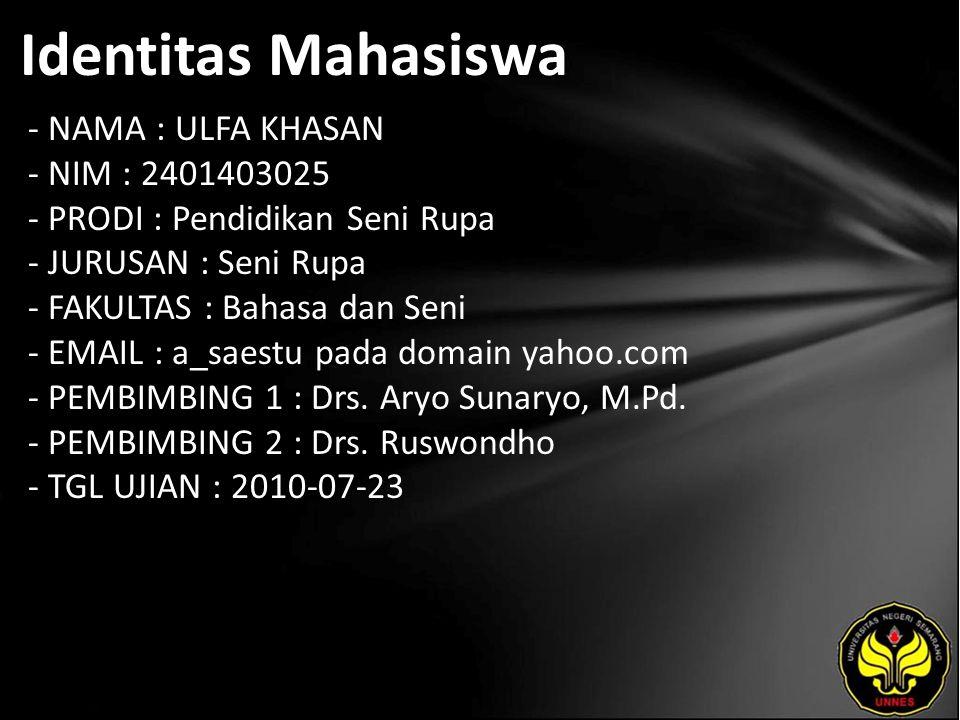Identitas Mahasiswa - NAMA : ULFA KHASAN - NIM : 2401403025 - PRODI : Pendidikan Seni Rupa - JURUSAN : Seni Rupa - FAKULTAS : Bahasa dan Seni - EMAIL : a_saestu pada domain yahoo.com - PEMBIMBING 1 : Drs.
