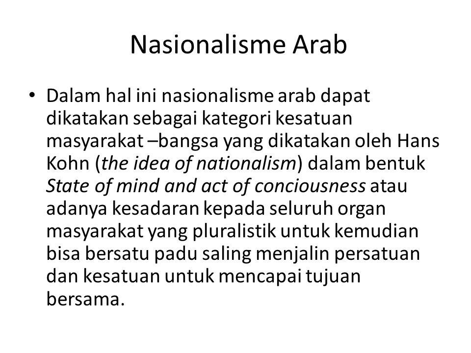 Nasionalisme Arab Dalam hal ini nasionalisme arab dapat dikatakan sebagai kategori kesatuan masyarakat –bangsa yang dikatakan oleh Hans Kohn (the idea