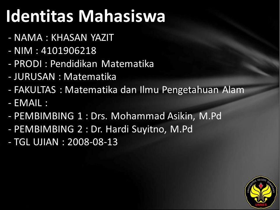 Identitas Mahasiswa - NAMA : KHASAN YAZIT - NIM : 4101906218 - PRODI : Pendidikan Matematika - JURUSAN : Matematika - FAKULTAS : Matematika dan Ilmu Pengetahuan Alam - EMAIL : - PEMBIMBING 1 : Drs.
