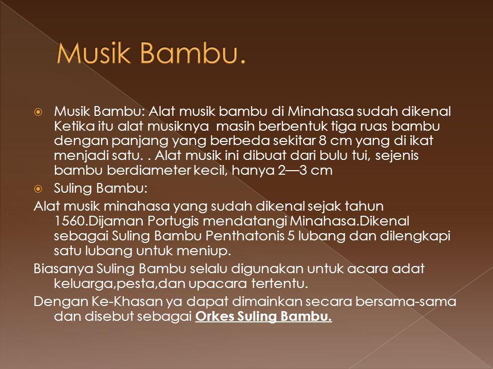  Musik Bambu: Alat musik bambu di Minahasa sudah dikenal Ketika itu alat musiknya masih berbentuk tiga ruas bambu dengan panjang yang berbeda sekitar