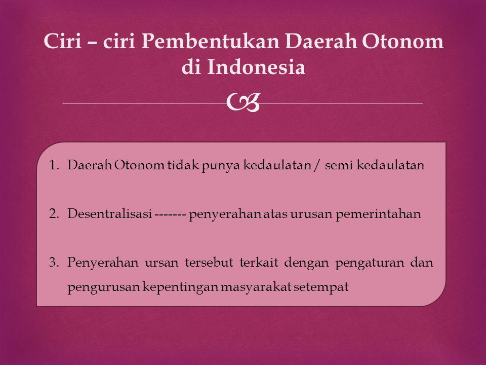  Ciri – ciri Pembentukan Daerah Otonom di Indonesia 1.Daerah Otonom tidak punya kedaulatan / semi kedaulatan 2.Desentralisasi ------- penyerahan atas