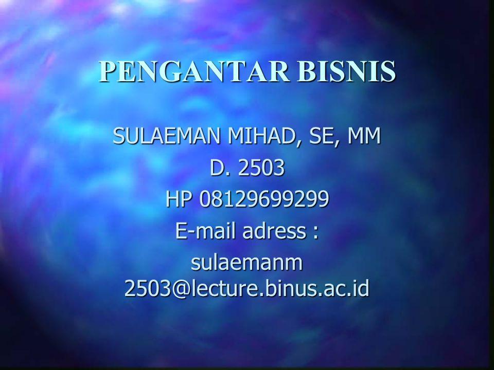 PENGANTAR BISNIS SULAEMAN MIHAD, SE, MM D. 2503 HP 08129699299 E-mail adress : sulaemanm 2503@lecture.binus.ac.id