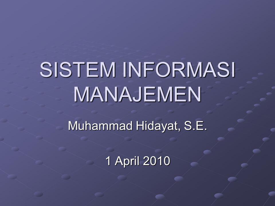 SISTEM INFORMASI MANAJEMEN Muhammad Hidayat, S.E. 1 April 2010
