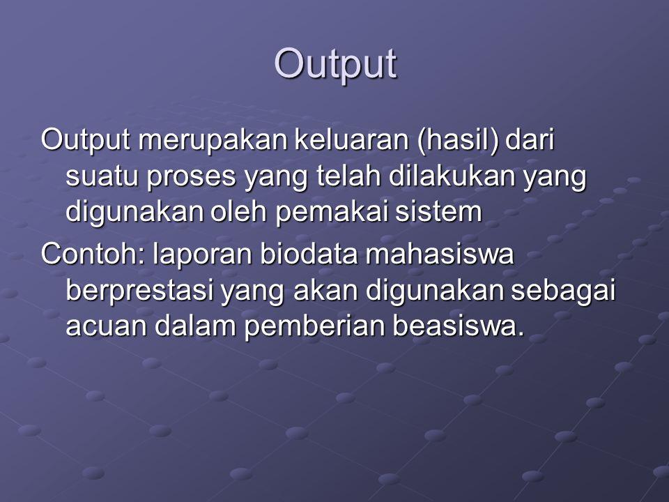 Output Output merupakan keluaran (hasil) dari suatu proses yang telah dilakukan yang digunakan oleh pemakai sistem Contoh: laporan biodata mahasiswa b