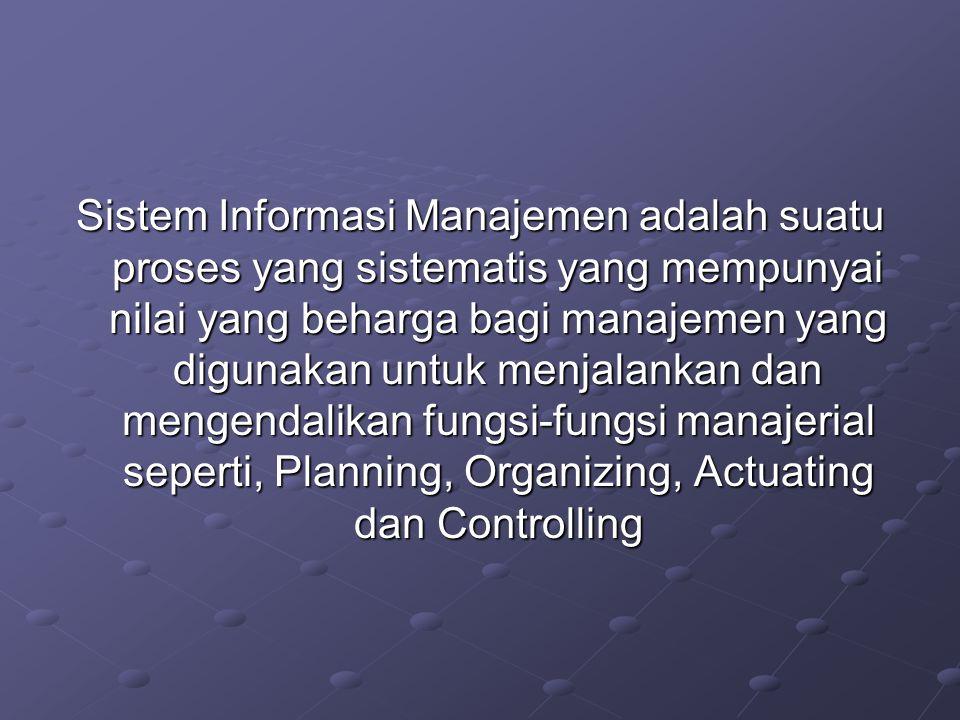 Sistem Informasi Manajemen adalah suatu proses yang sistematis yang mempunyai nilai yang beharga bagi manajemen yang digunakan untuk menjalankan dan m
