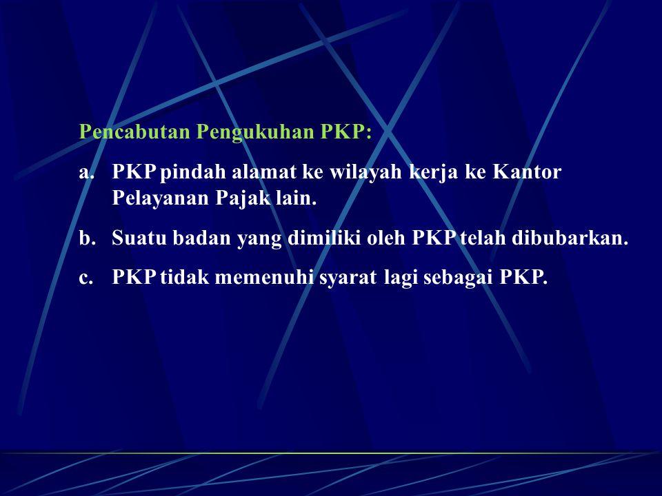 Pencabutan Pengukuhan PKP: a.PKP pindah alamat ke wilayah kerja ke Kantor Pelayanan Pajak lain. b.Suatu badan yang dimiliki oleh PKP telah dibubarkan.