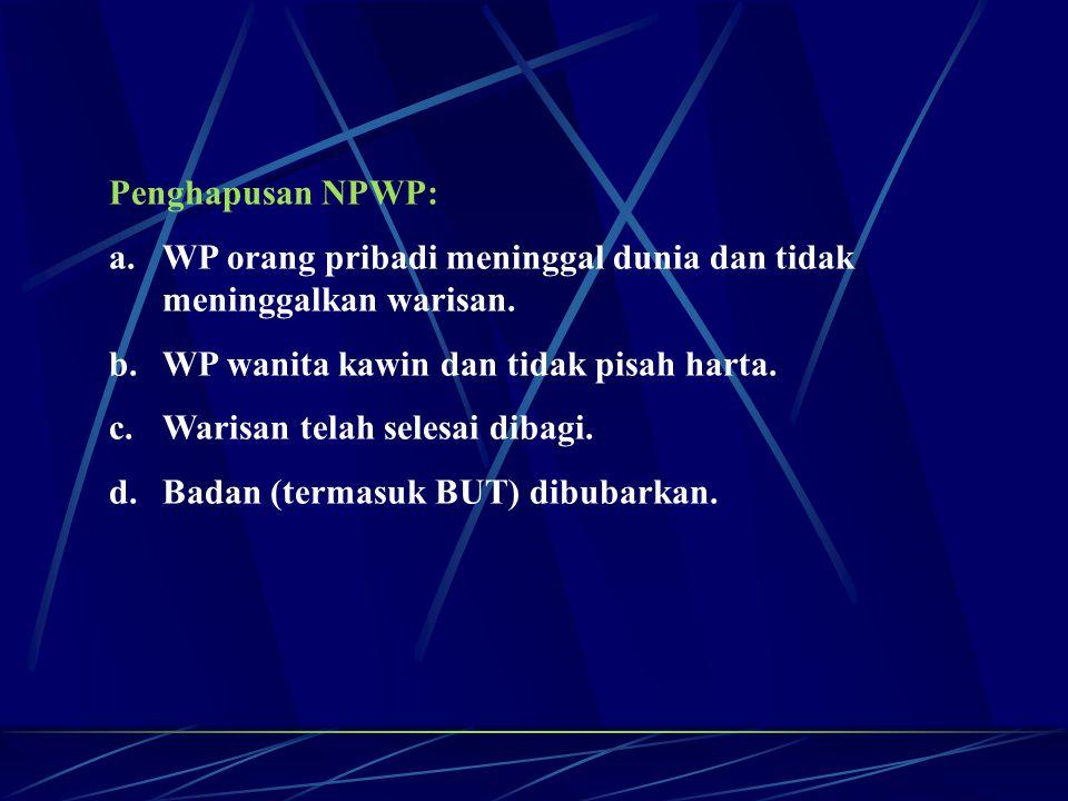 Penghapusan NPWP: a.WP orang pribadi meninggal dunia dan tidak meninggalkan warisan. b.WP wanita kawin dan tidak pisah harta. c.Warisan telah selesai