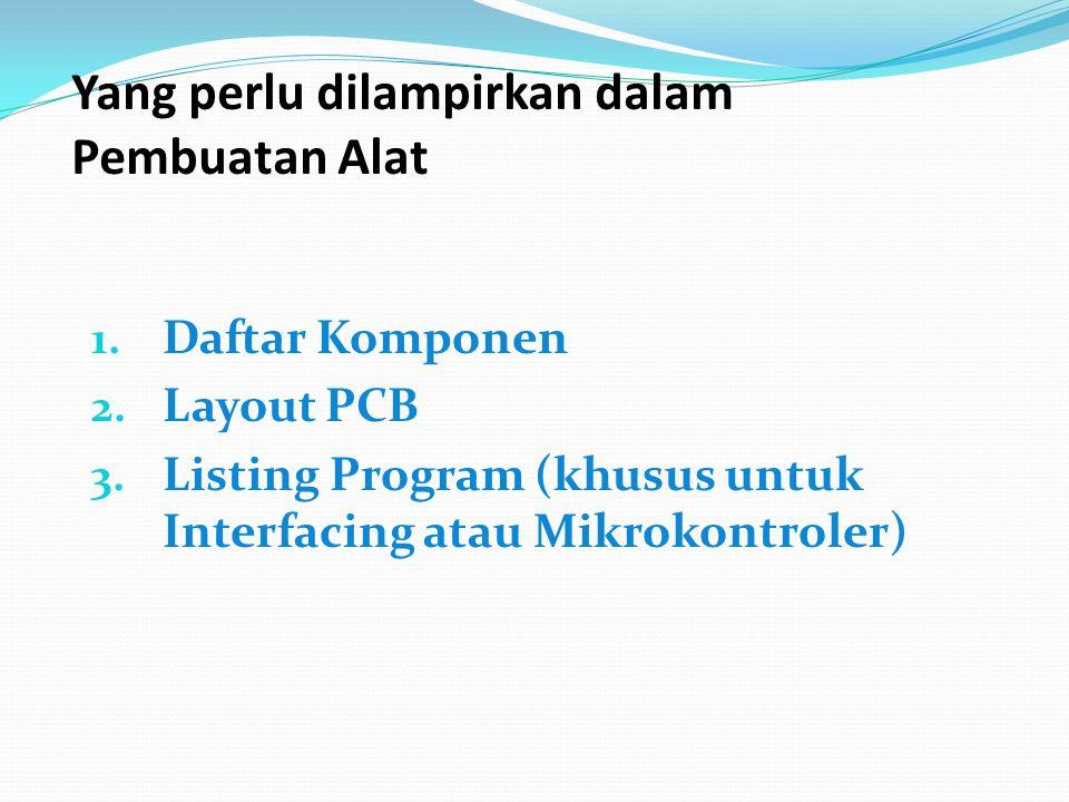 Yang perlu dilampirkan dalam Pembuatan Alat 1. Daftar Komponen 2. Layout PCB 3. Listing Program (khusus untuk Interfacing atau Mikrokontroler)