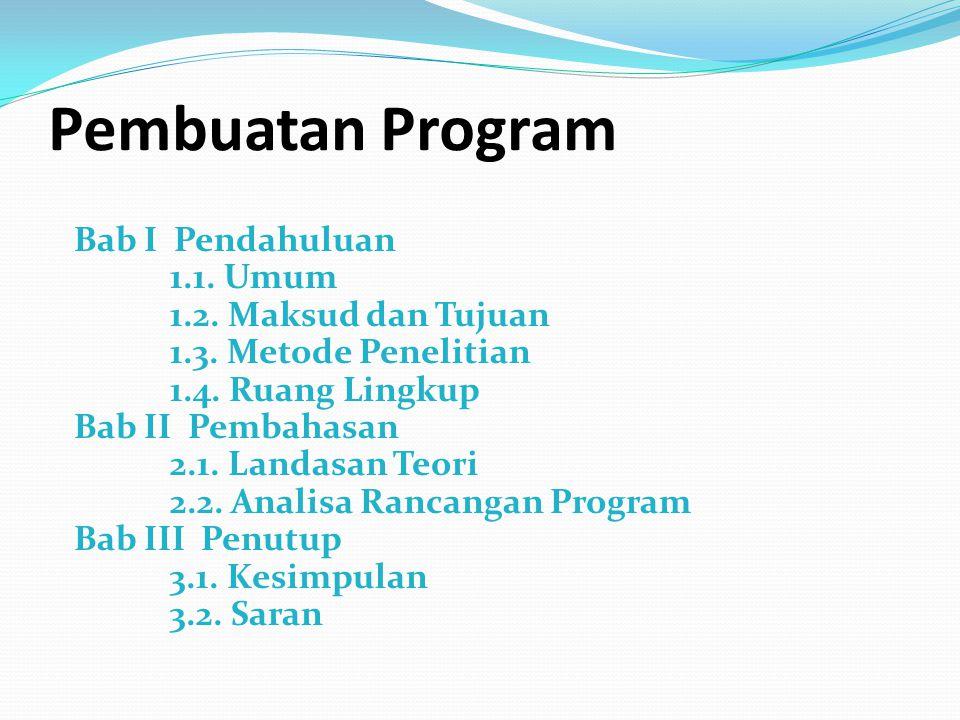 Pembuatan Program Bab I Pendahuluan 1.1. Umum 1.2. Maksud dan Tujuan 1.3. Metode Penelitian 1.4. Ruang Lingkup Bab II Pembahasan 2.1. Landasan Teori 2