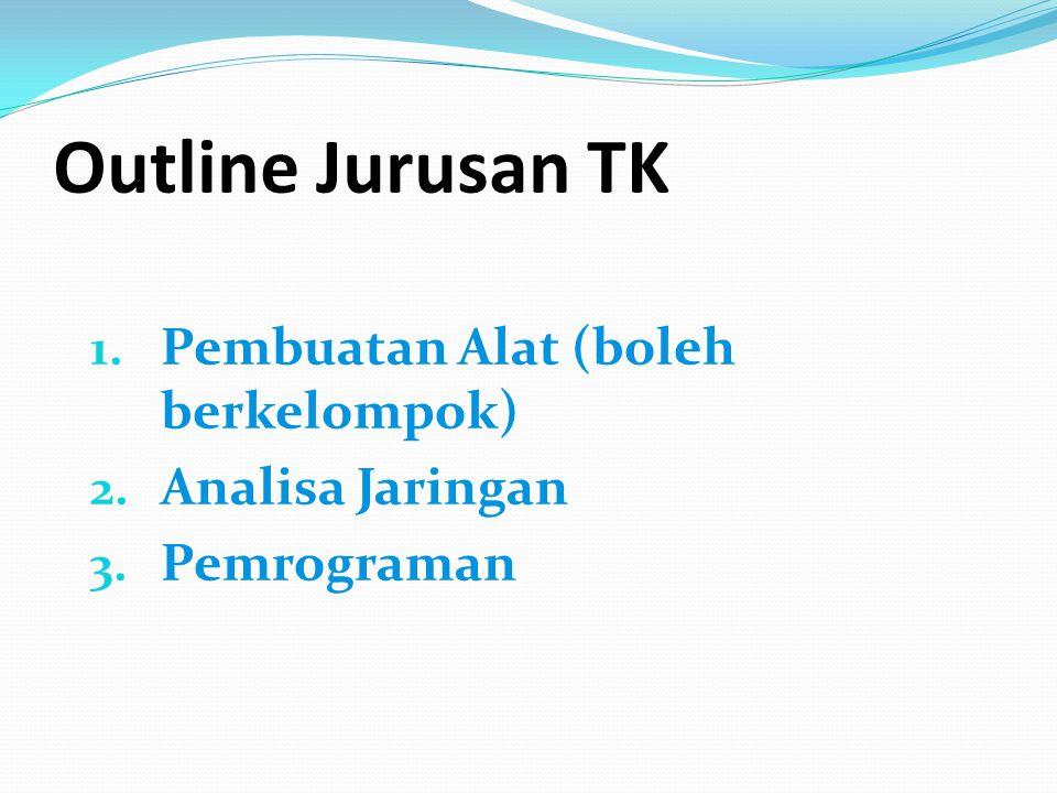 Outline Jurusan TK 1. Pembuatan Alat (boleh berkelompok) 2. Analisa Jaringan 3. Pemrograman